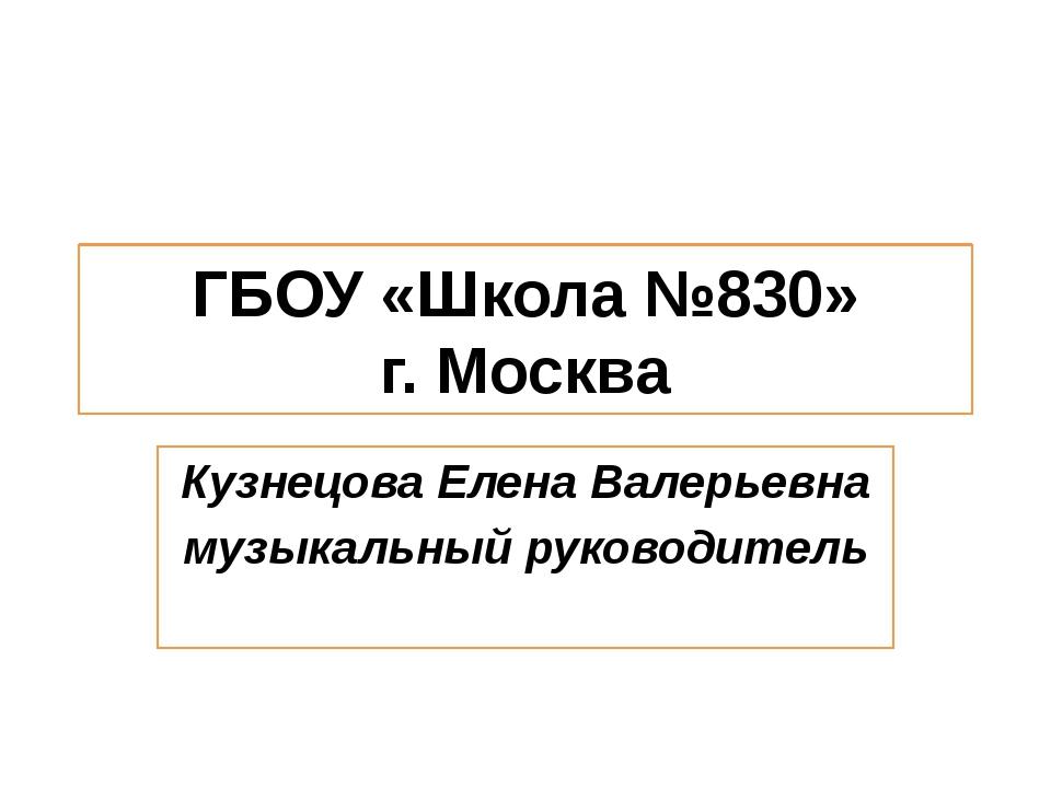 ГБОУ «Школа №830» г. Москва Кузнецова Елена Валерьевна музыкальный руководитель