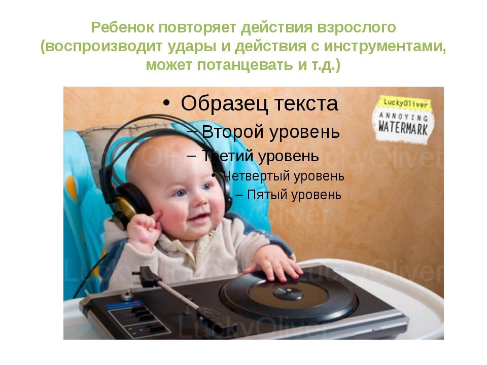 Ребенок повторяет действия взрослого (воспроизводит удары и действия с инстру...