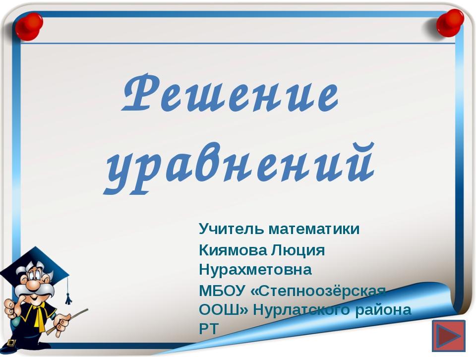 Решение уравнений Учитель математики Киямова Люция Нурахметовна МБОУ «Степно...
