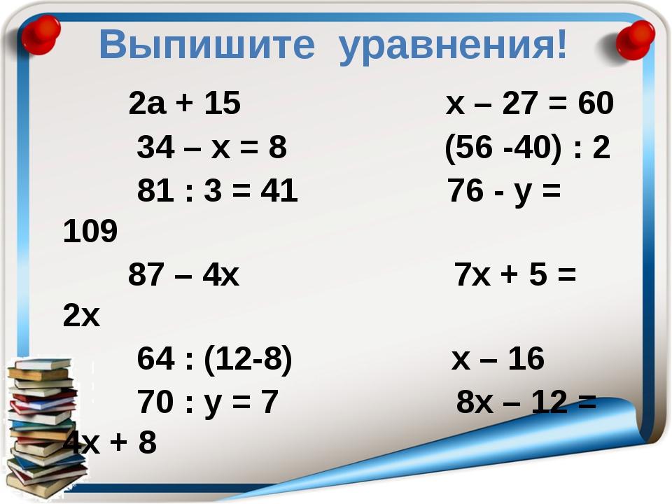 Выпишите уравнения! 2а + 15 х – 27 = 60 34 – х = 8 (56 -40) : 2 81 : 3 = 41 7...