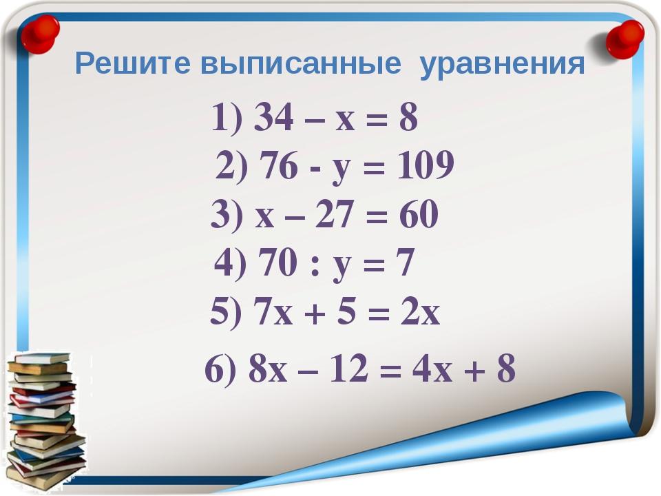 Решите выписанные уравнения 1) 34 – х = 8 2) 76 - у = 109 3) х – 27 = 60 4) 7...