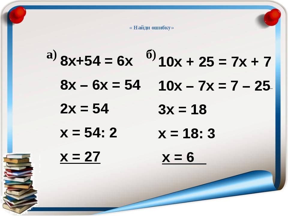 « Найди ошибку» а) б) 8х+54 = 6х 8х – 6х = 54 2х = 54 х = 54: 2 х = 27 10х +...