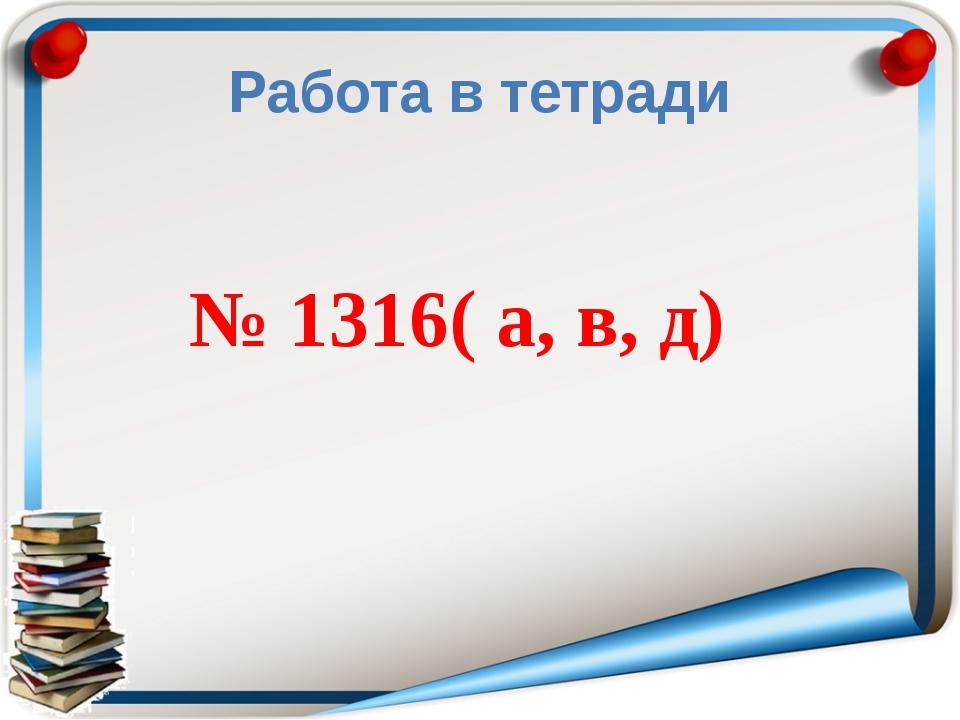 Работа в тетради № 1316( а, в, д)