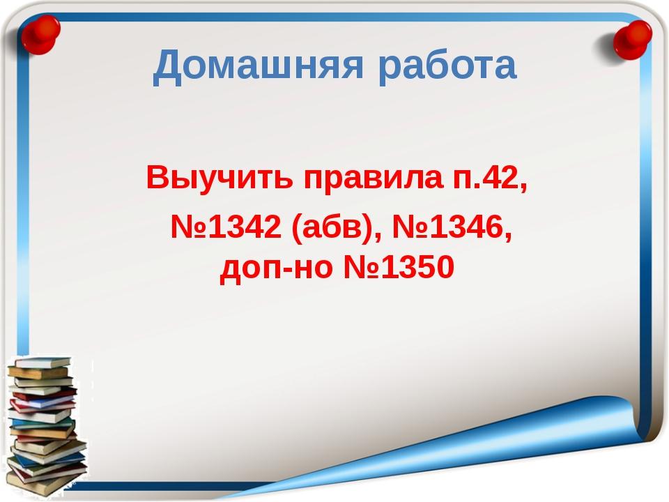 Домашняя работа Выучить правила п.42, №1342 (абв), №1346, доп-но №1350