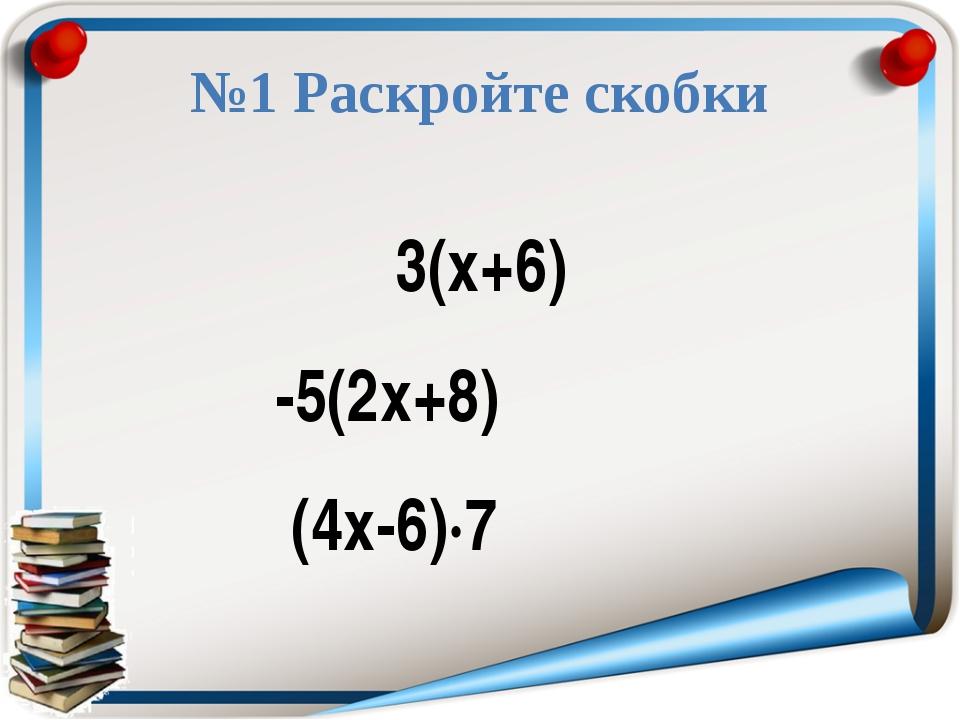 №1 Раскройте скобки 3(х+6) -5(2х+8) (4х-6)·7