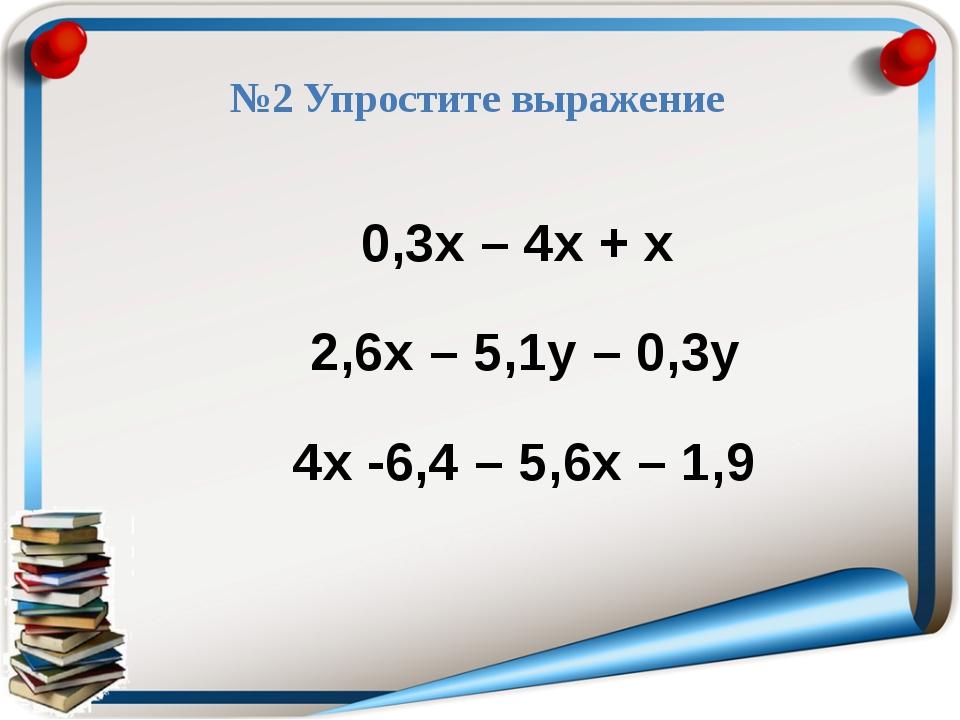 №2 Упростите выражение 0,3х – 4х + х 2,6х – 5,1у – 0,3у 4х -6,4 – 5,6х – 1,9