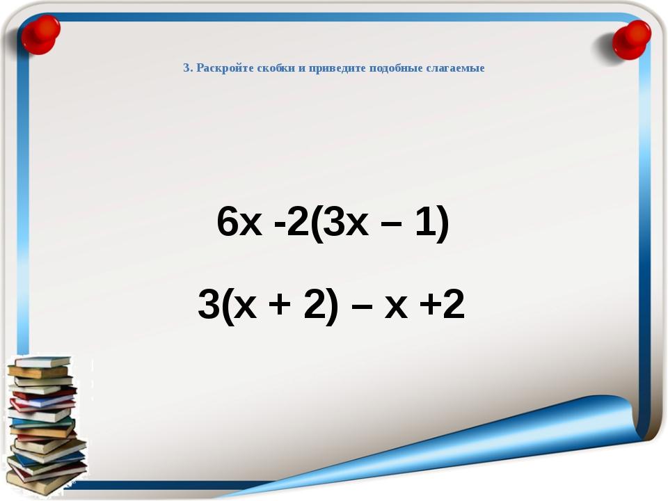 3. Раскройте скобки и приведите подобные слагаемые 6х -2(3х – 1) 3(х + 2) –...