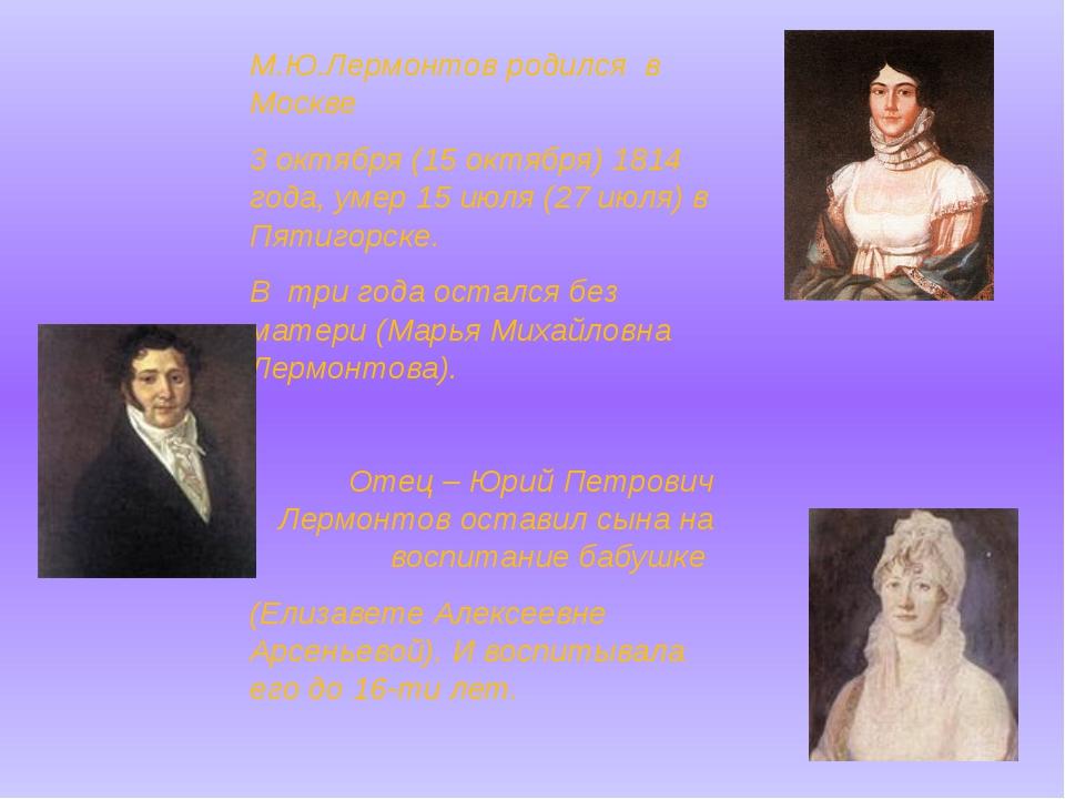 М.Ю.Лермонтов родился в Москве 3 октября (15 октября) 1814 года, умер 15 июл...