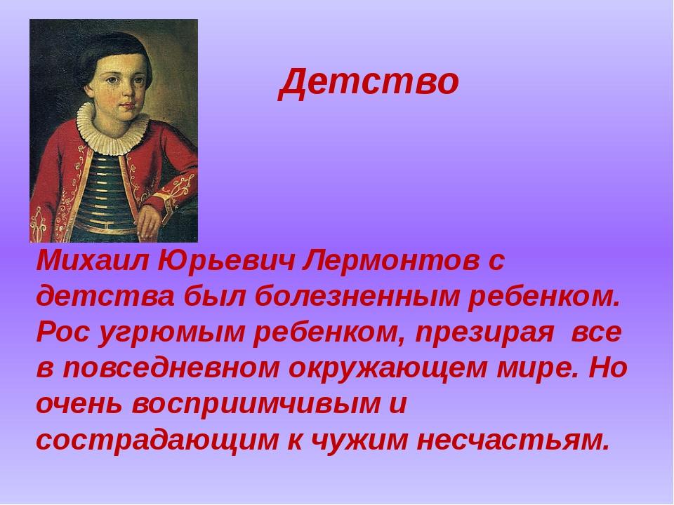 Детство Михаил Юрьевич Лермонтов с детства был болезненным ребенком. Рос угрю...