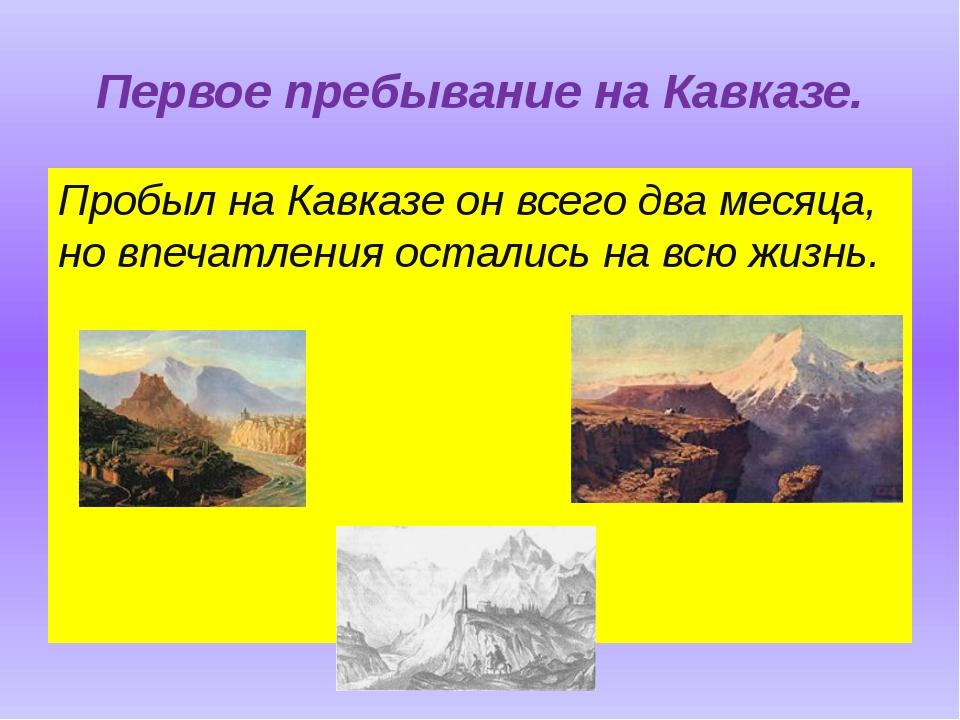 Первое пребывание на Кавказе. Пробыл на Кавказе он всего два месяца, но впеча...