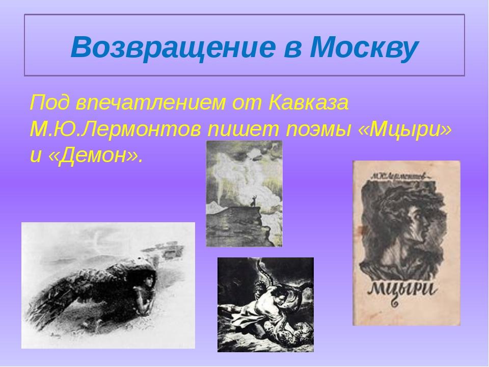 Возвращение в Москву Под впечатлением от Кавказа М.Ю.Лермонтов пишет поэмы «М...