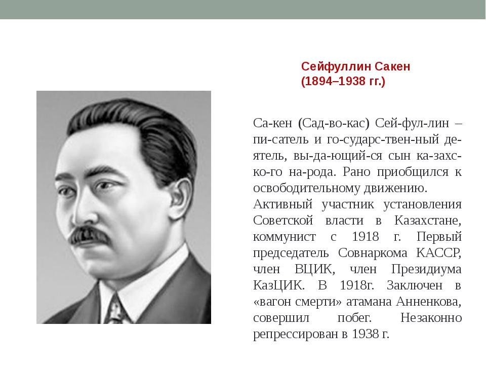 Сейфуллин Сакен (1894–1938 гг.) Сакен (Садвокас) Сейфуллин – писатель и...
