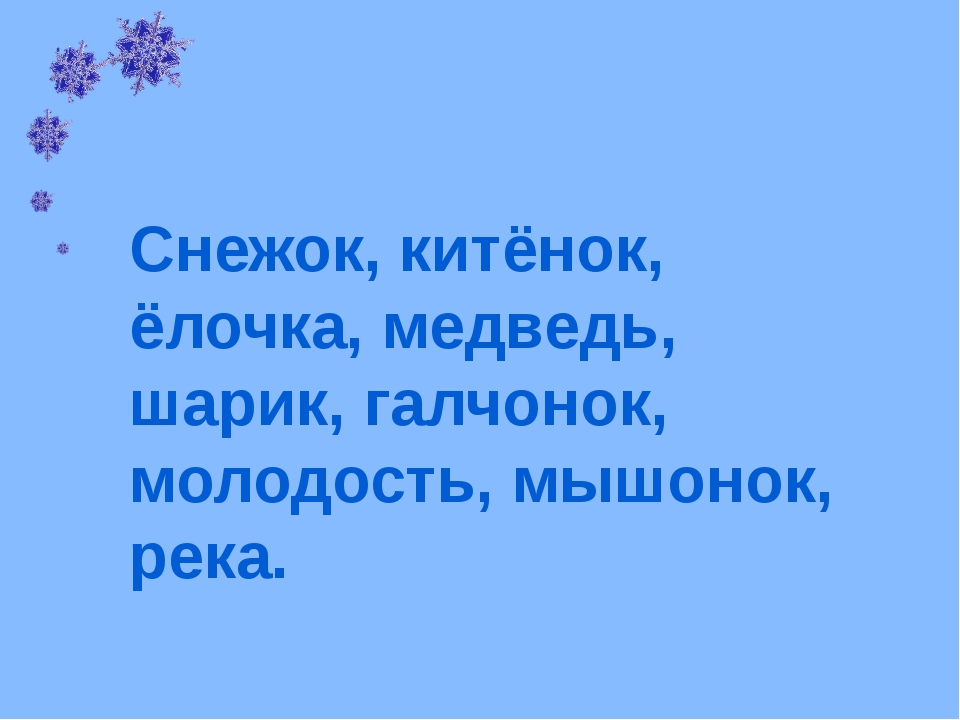 Снежок, китёнок, ёлочка, медведь, шарик, галчонок, молодость, мышонок, река.
