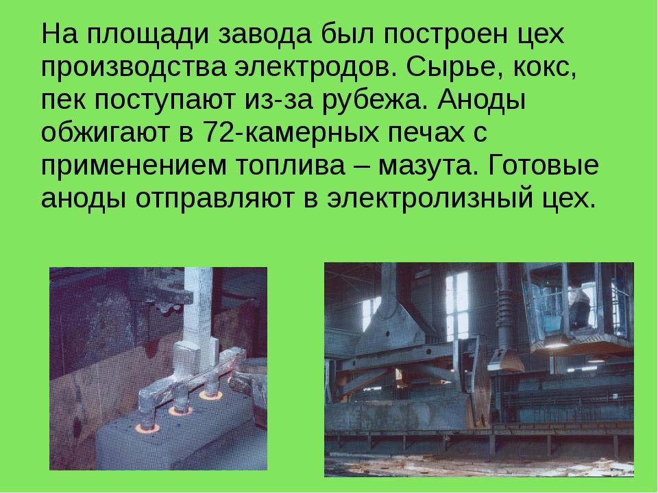 На площади завода был построен цех производства электродов. Сырье, кокс, пек...