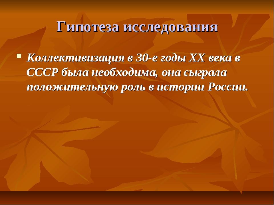 Гипотеза исследования Коллективизация в 30-е годы XX века в СССР была необход...