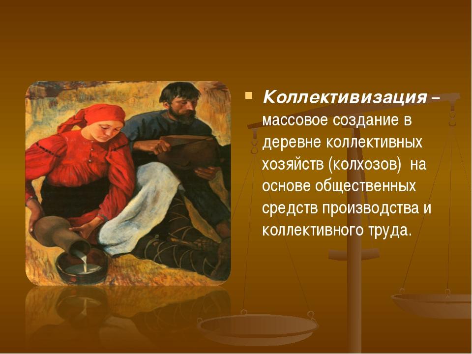 Коллективизация – массовое создание в деревне коллективных хозяйств (колхозов...