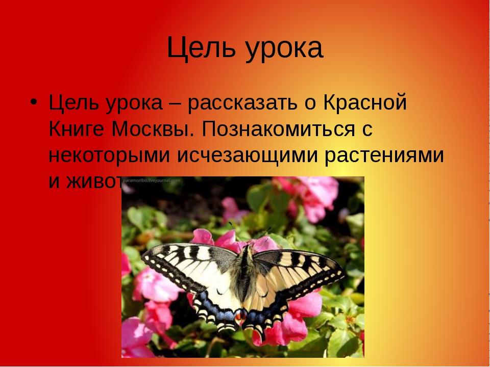 Цель урока Цель урока – рассказать о Красной Книге Москвы. Познакомиться с не...