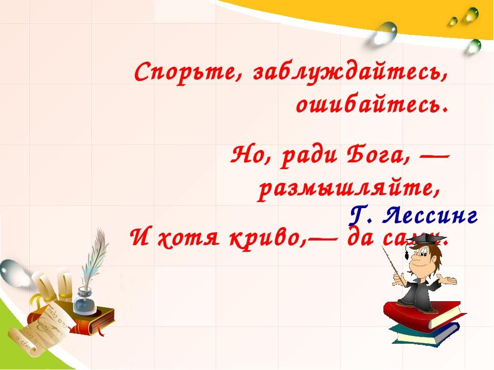 Спорьте, заблуждайтесь, ошибайтесь. Но, ради Бога, — размышляйте, И хотя крив...