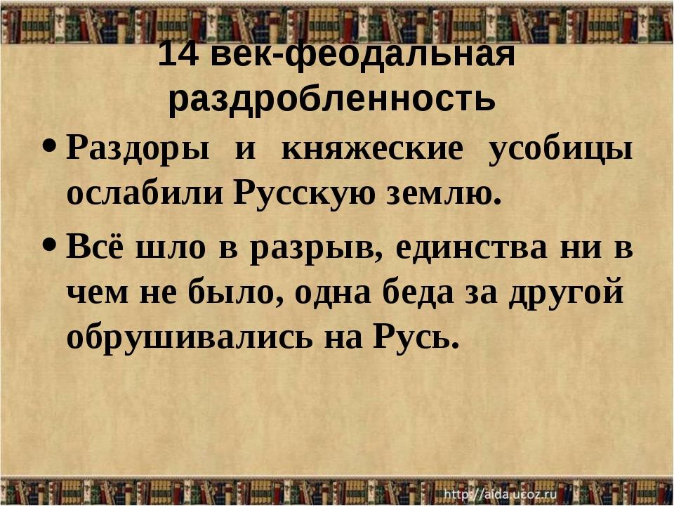 14 век-феодальная раздробленность Раздоры и княжеские усобицы ослабили Русску...