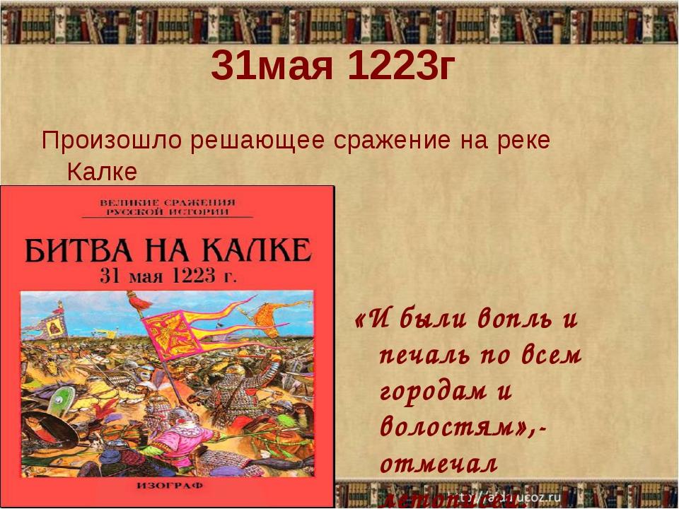 31мая 1223г Произошло решающее сражение на реке Калке «И были вопль и печаль...