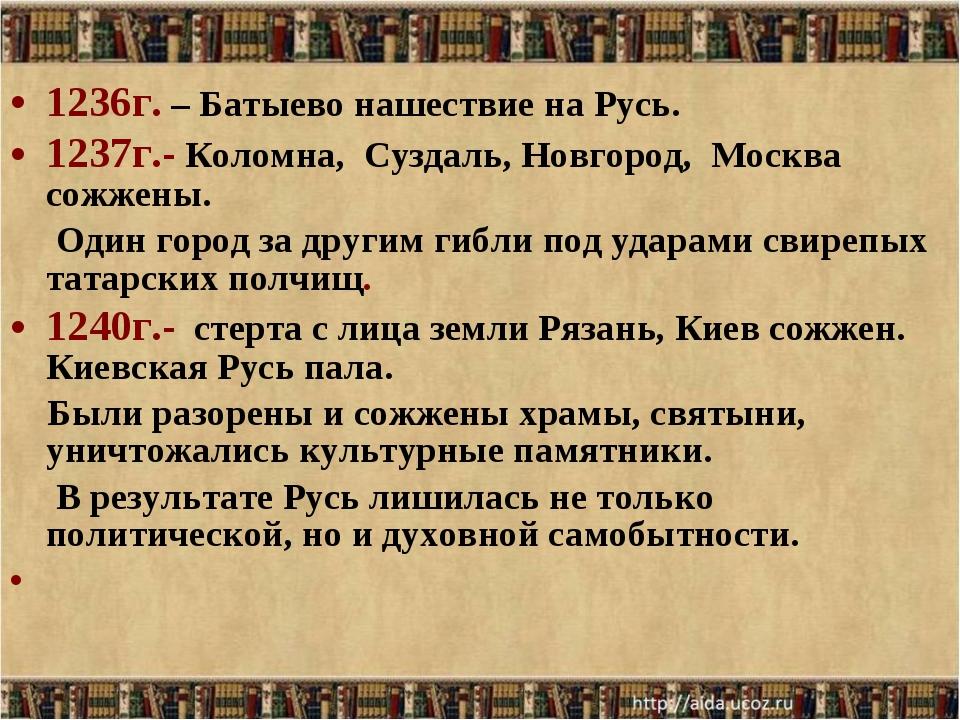 1236г. – Батыево нашествие на Русь. 1237г.- Коломна, Суздаль, Новгород, Москв...