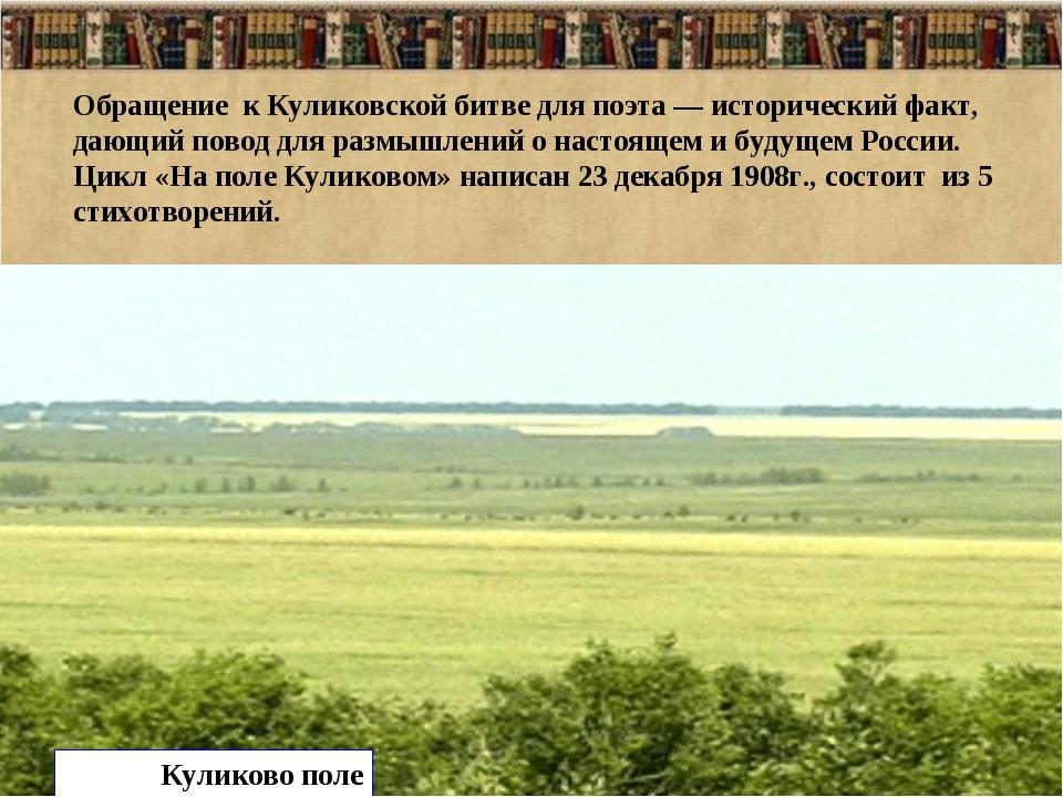 Обращение к Куликовской битве для поэта — исторический факт, дающий повод для...