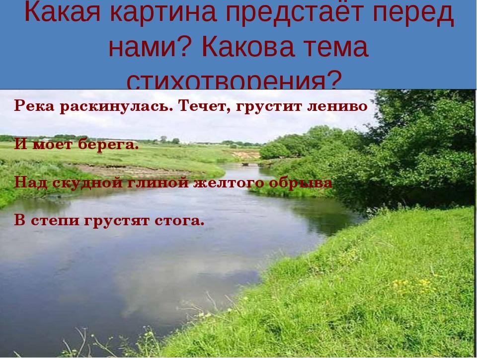 Какая картина предстаёт перед нами? Какова тема стихотворения? Река раскинула...