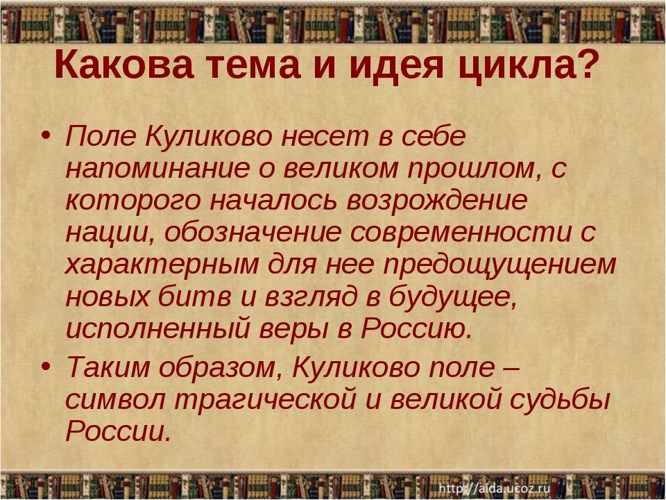 Какова тема и идея цикла? Поле Куликово несет в себе напоминание о великом пр...