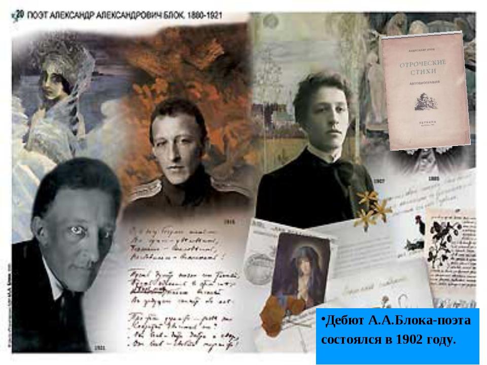 Дебют А.А.Блока-поэта состоялся в 1902 году.