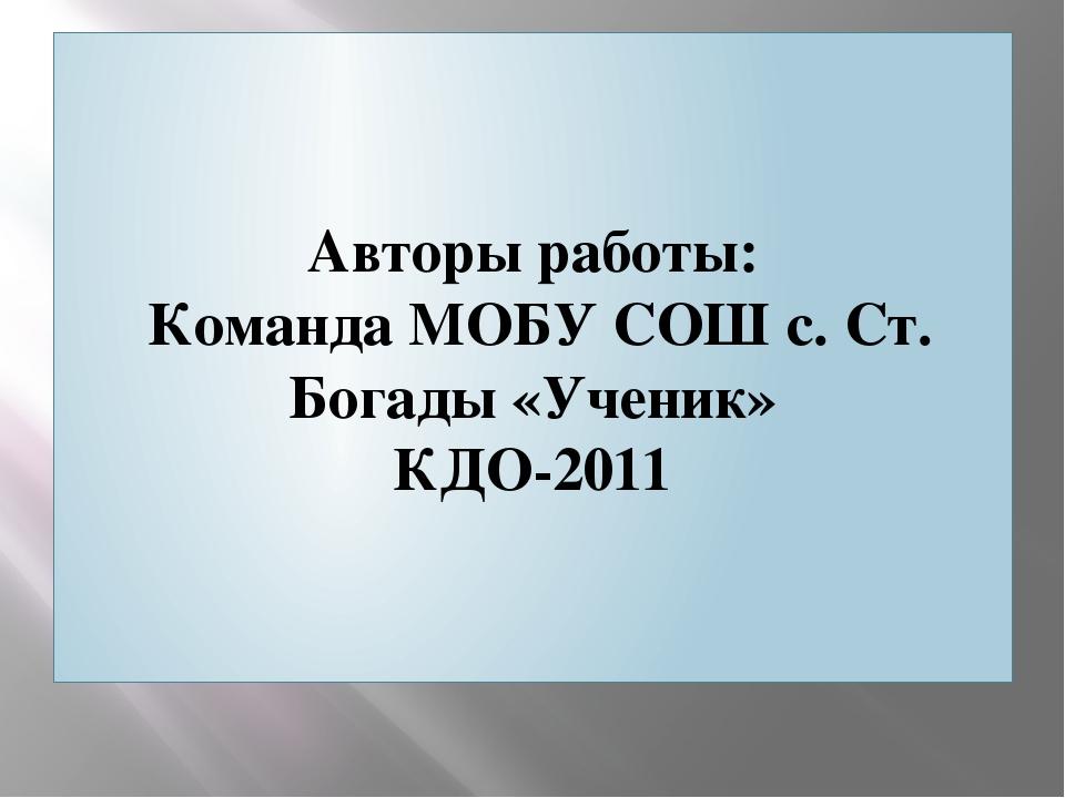 Авторы работы: Команда МОБУ СОШ с. Ст. Богады «Ученик» КДО-2011