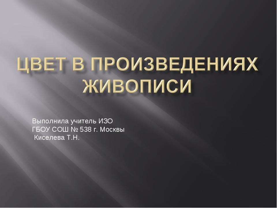 Выполнила учитель ИЗО ГБОУ СОШ № 538 г. Москвы Киселева Т.Н.