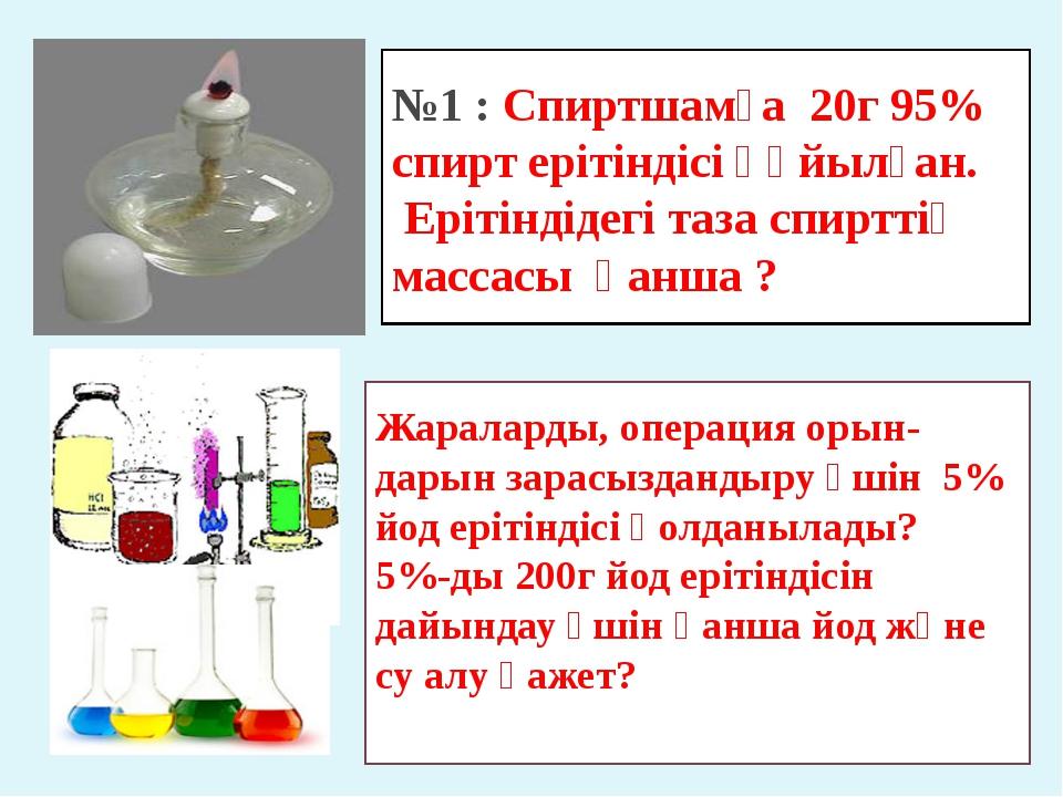 №1 : Спиртшамға 20г 95% спирт ерітіндісі құйылған. Ерітіндідегі таза спирттің...
