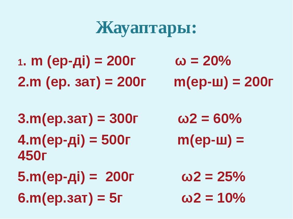 Жауаптары: 1. m (ер-ді) = 200г ω = 20% 2.m (ер. зат) = 200г m(ер-ш) = 200г 3....