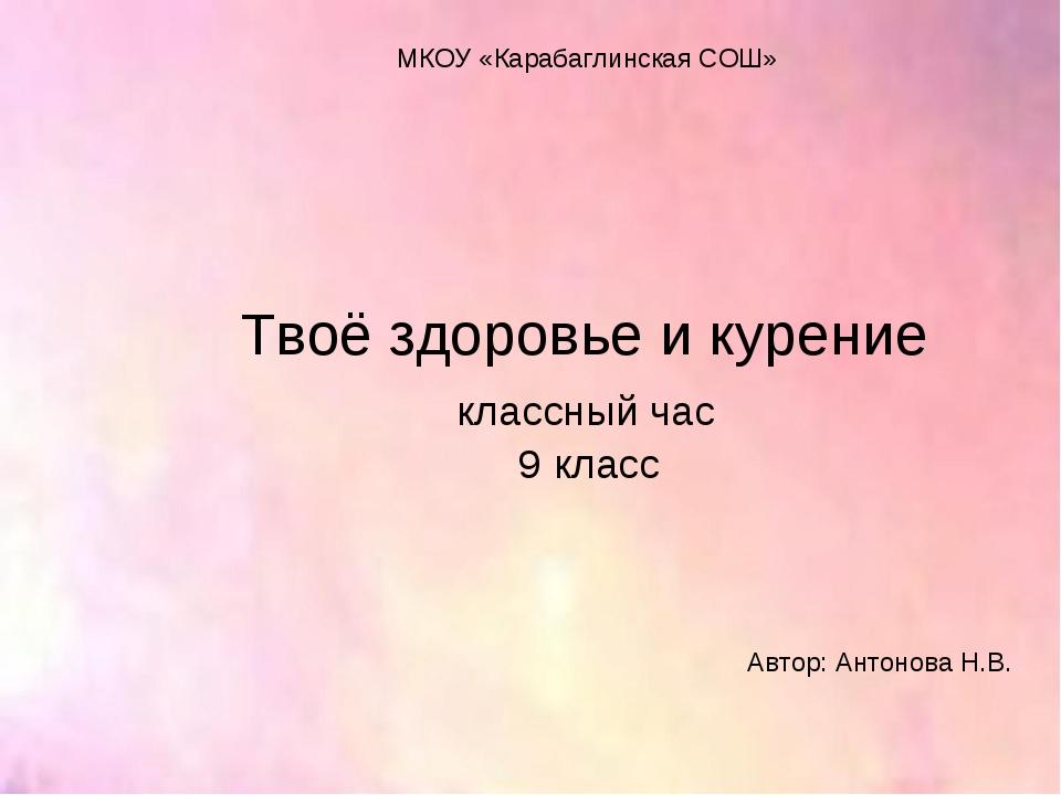 Твоё здоровье и курение классный час 9 класс Автор: Антонова Н.В. МКОУ «Караб...