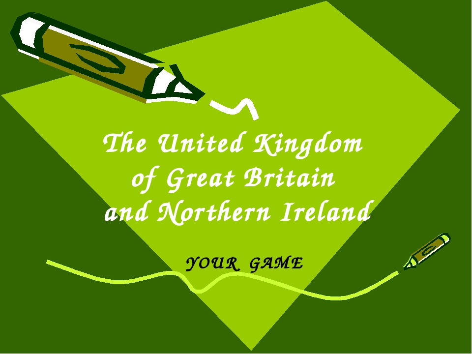 The United Kingdom of Great Britain and Northern Ireland YOUR GAME