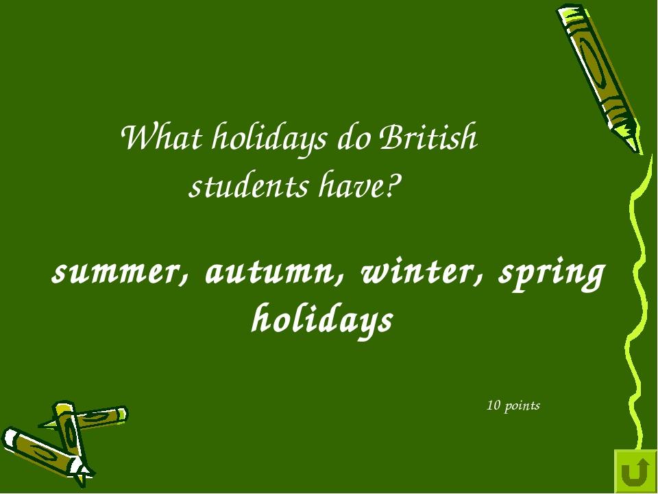 What holidays do British students have? 10 points summer, autumn, winter, spr...