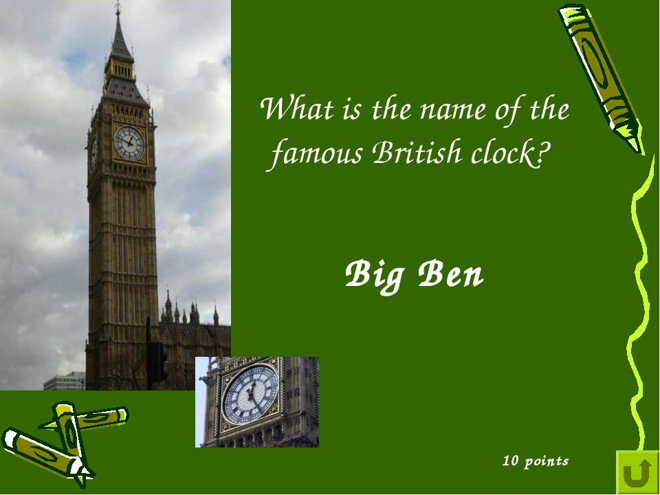 10 points Big Ben What is the name of the famous British clock?
