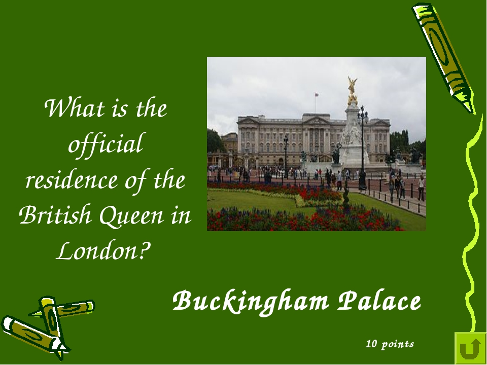 What is the official residence of the British Queen in London? 10 points Buck...