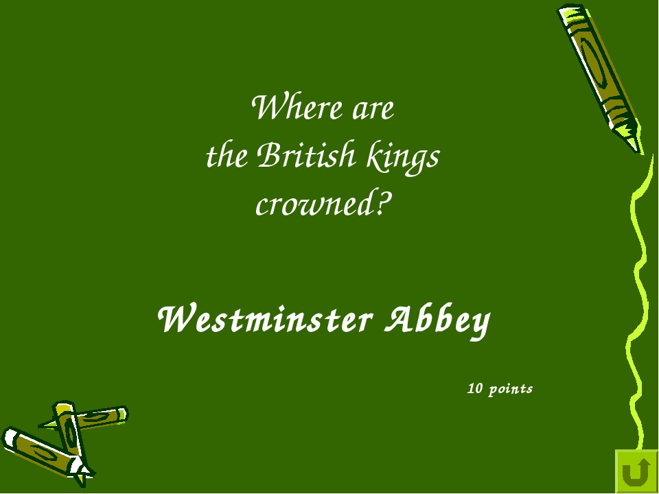 Where are the British kings crowned? 10 points Westminster Abbey