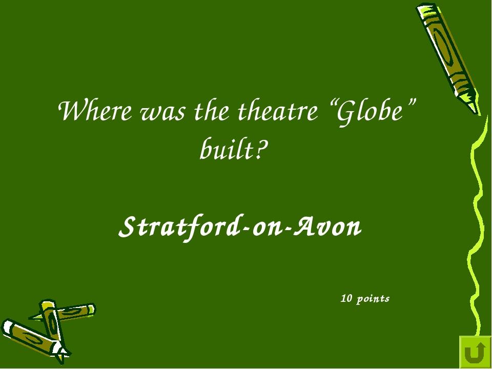 "Where was the theatre ""Globe"" built? 10 points Stratford-on-Avon"