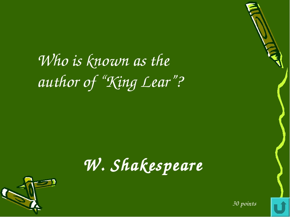 """Who is known as the author of """"King Lear""""? 30 points W. Shakespeare"""