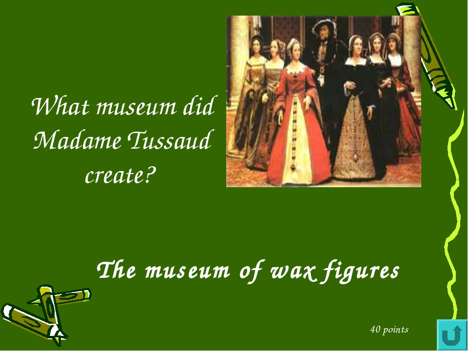 What museum did Madame Tussaud create? 40 points The museum of wax figures