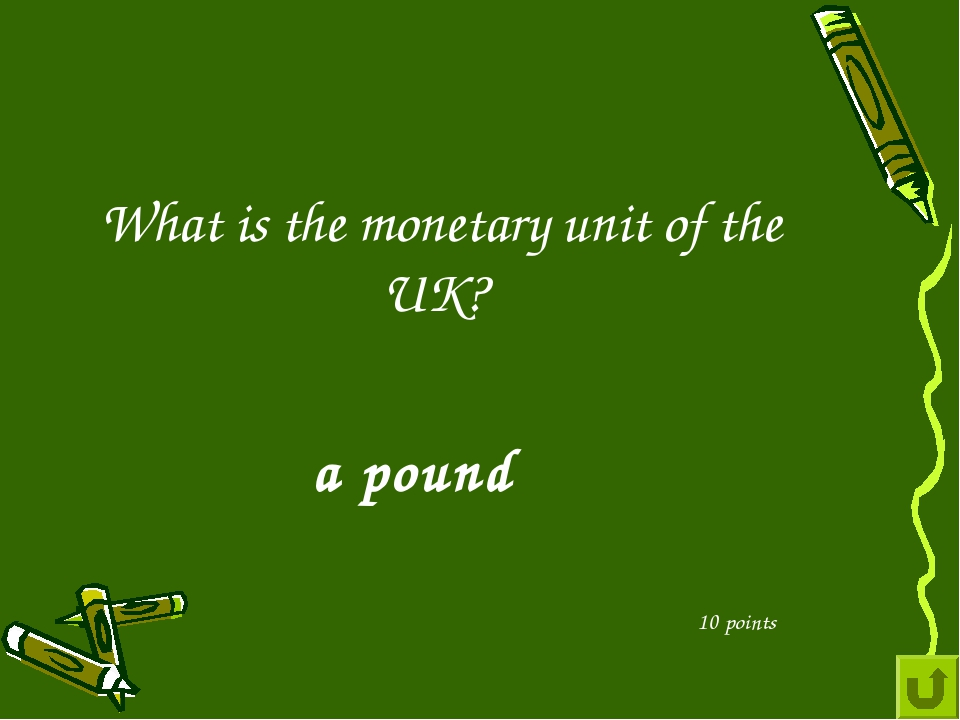 What is the monetary unit of the UK? 10 points a pound