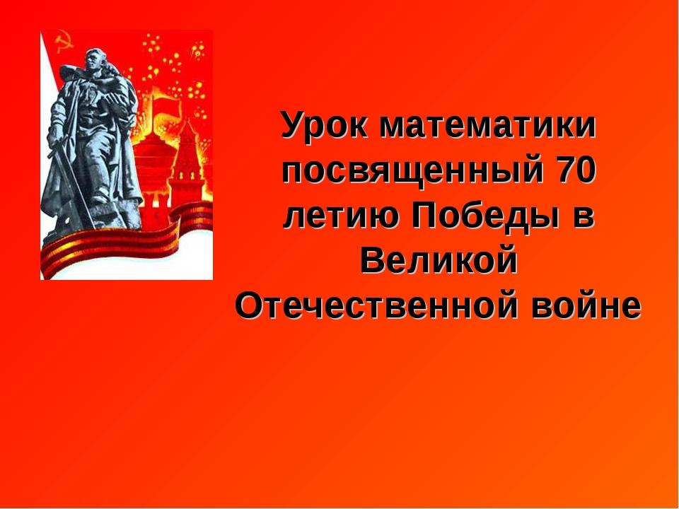 Урок математики посвященный 70 летию Победы в Великой Отечественной войне