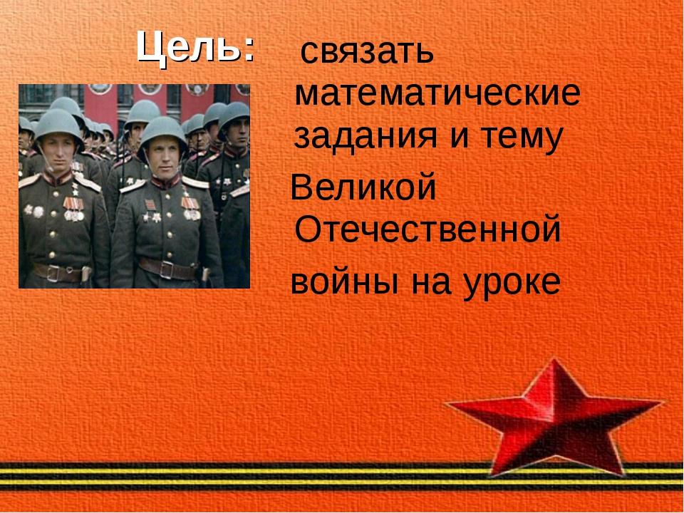 Цель: связать математические задания и тему Великой Отечественной войны на у...