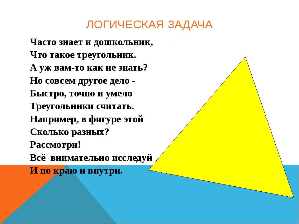 ЛОГИЧЕСКАЯ ЗАДАЧА Часто знает и дошкольник, Что такое треугольник. А уж вам-т...