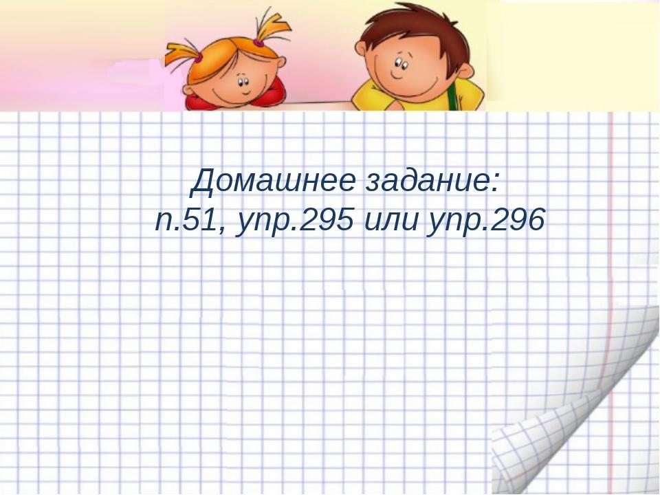 Домашнее задание: п.51, упр.295 или упр.296