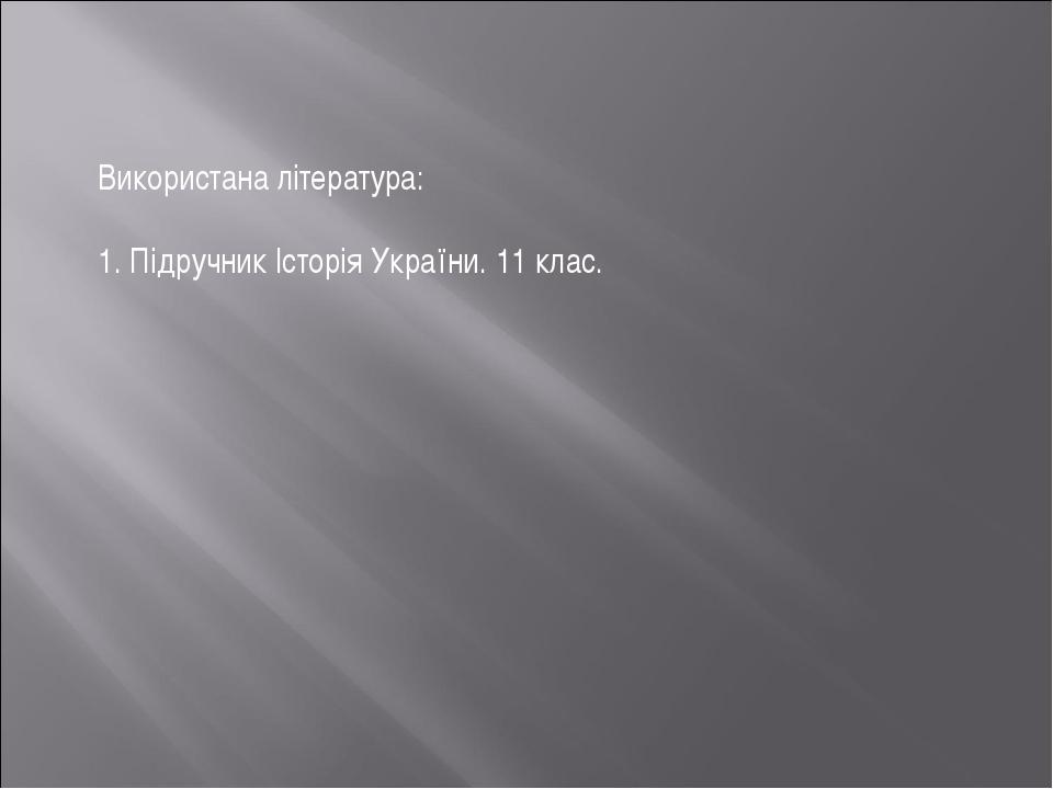 Використана література: 1. Підручник Історія України. 11 клас.