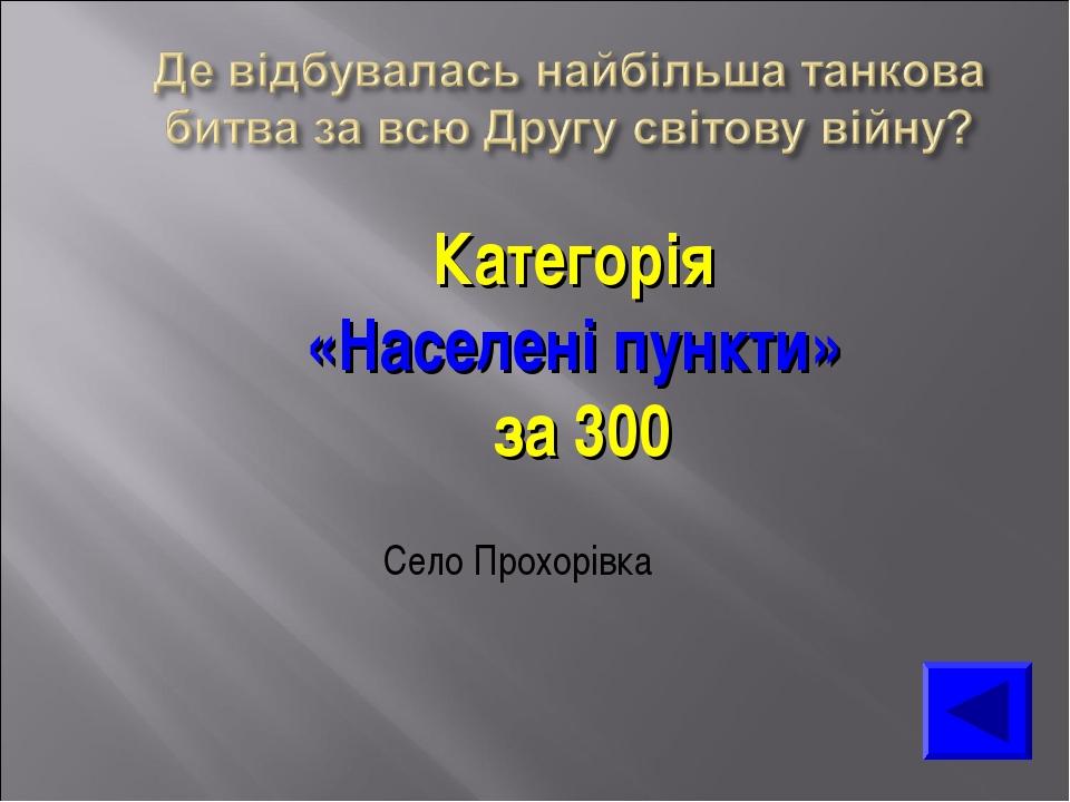 Категорія «Населені пункти» за 300 Село Прохорівка