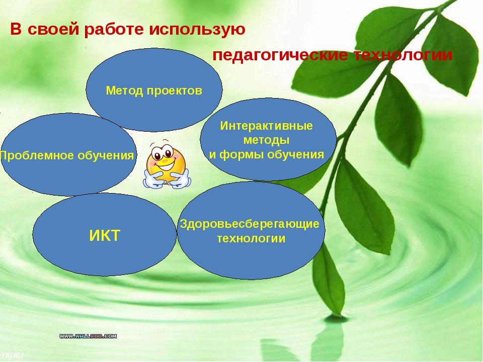 В своей работе использую педагогические технологии Метод проектов Проблемное...